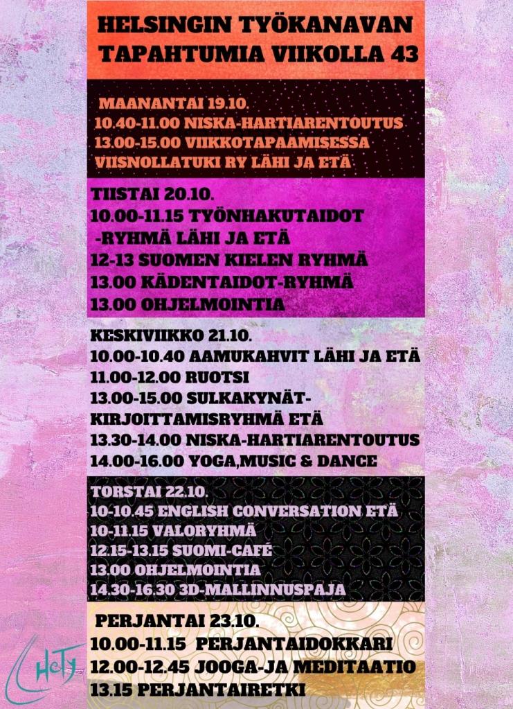 Helsingin Työkanavan tapahtumia viikolla 43:  Maanantai 19.10. 10.40-11.00 Niska-hartiarentoutus 13.00-15.00 Viikkotapaamisessa  ViisNollaTuki ry LÄHI JA ETÄ  Tiistai 20.10. 10.00-11.15 Työnhakutaidot -ryhmä LÄHI ja ETÄ 12-13 Suomen kielen ryhmä  13.00 Kädentaidot-ryhmä 13.00 Ohjelmointia  Keskiviikko 21.10. 10.00-10.40 HeTyn Aamukahvit LÄHI ja ETÄ 11.00-12.00 Ruotsi 13.00-15.00 Sulkakynät-kirjoittamisryhmä ETÄ 13.30-14.00 Niska-hartiarentoutus 14.00-16.00 Yoga,music & dance  Torstai 22.10. 10-10.45 English Conversation in Zoom ETÄ 10-11.15 Valoryhmä 12.15-13.15 Suomi-Café 13.00 Ohjelmointia 14.30-16.30 3D Grafiikka-ja mallinnuspaja  Perjantai 23.10. 10.00-11.15  Perjantaidokkari 12.00-12.45 Jooga-ja meditaatio 13.15 Perjantairetki